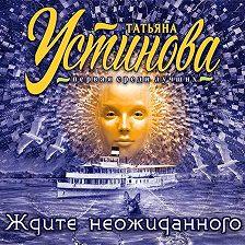 Татьяна Устинова - Ждите неожиданного