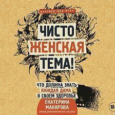 Екатерина Макарова - Чисто женская тема! Что должна знать каждая дама о своем здоровье