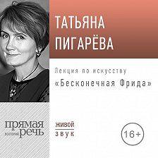 Татьяна Пигарева - Лекция «Бесконечная Фрида»