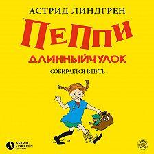 Астрид Линдгрен - Пеппи Длинныйчулок собирается в путь