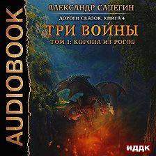 Александр Сапегин - Три войны. том 1: Корона из рогов