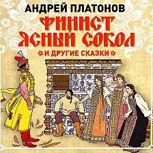 Андрей Платонов - Финист – Ясный сокол и другие сказки