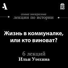 Илья Утехин - Жизнь в коммуналке, или кто виноват? (Лекции Arzamas)
