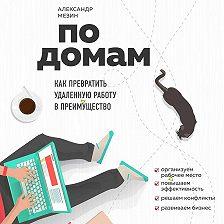 Александр Мезин - По домам. Как превратить удаленную работу в преимущество