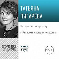 Татьяна Пигарева - Лекция «Женщины в истории искусства»