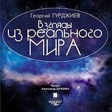 Георгий Гурджиев (Гюрджиев) - Взгляды из реального мира
