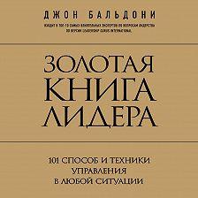 Джон Бальдони - Золотая книга лидера. 101 способ и техники управления в любой ситуации