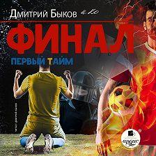 Дмитрий Быков - Финал. Первый тайм