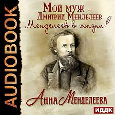 Анна Менделеева - Мой муж – Дмитрий Менделеев. Менделеев в жизни