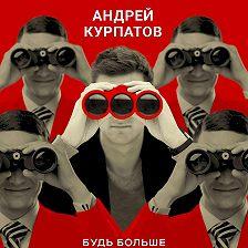 Андрей Курпатов - Троица. Будь больше самого себя