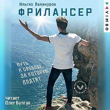 Ильгиз Валинуров - Фрилансер. Путь к свободе, за которую платят