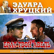 Эдуард Хруцкий - Брат твой Авель