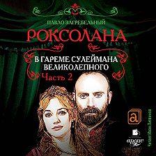 Павел Загребельный - Роксолана. В гареме Сулеймана Великолепного. Часть 2