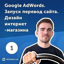 Роман Рыбальченко - 1. Настройка Google AdWords, дизайн интернет-магазина, модернизация сайта и перфекционизм