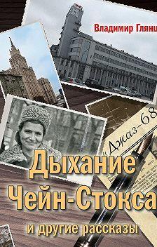 Владимир Глянц - «Дыхание Чейн-Стокса» и другие рассказы