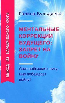 Галина Бульдяева - Ментальные коррекции будущего: запрет на войну. Свет побеждает тьму, мир побеждает войну!