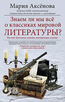 Мария Аксёнова - Знаем ли мы все о классиках мировой литературы?