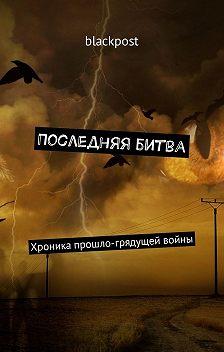 blackpost - Последняя битва. Хроника прошло-грядущей войны
