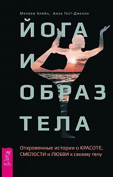 Мелани Кляйн - Йога и образ тела. Откровенные истории о красоте, смелости и любви к своему телу
