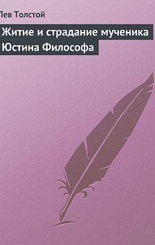 Лев Толстой - Житие и страдание мученика Юстина Философа