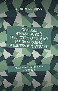 Владимир Лавров - Основы финансовой грамотности для начинающих предпринимателей. Мышление намиллион долларов