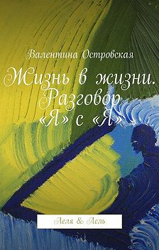 Валентина Островская - Жизнь вжизни. Разговор «Я» с«Я». Леля &Лель