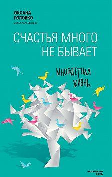 Коллектив авторов - Счастья много не бывает. Многодетная жизнь (сборник)