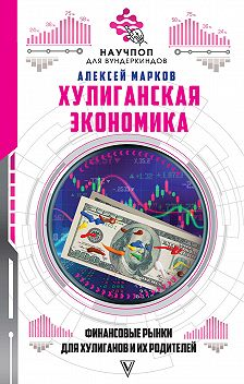 Алексей Марков - Хулиганская экономика: финансовые рынки для хулиганов и их родителей