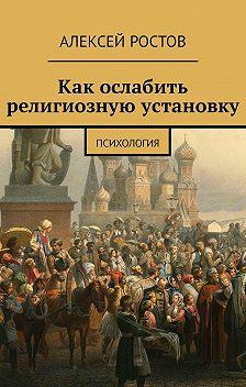 Алексей Ростов - Как ослабить религиозную установку. Психология