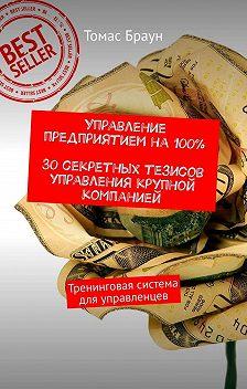 Томас Браун - Управление предприятием на100%. 30секретных тезисов управления крупной компанией. Тренинговая система дляуправленцев