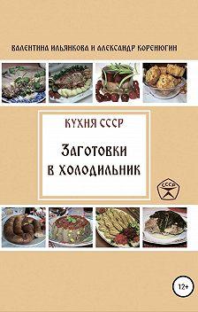 Валентина Ильянкова - Кухня СССР. Заготовки в холодильник