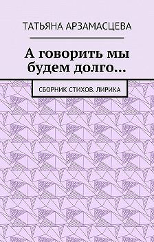 Татьяна Арзамасцева - А говорить мы будем долго… Сборник стихов. Лирика