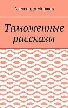 Александр Моржов - Таможенные рассказы