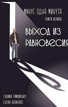 Галина Тимошенко - Минус одна минута. Книга первая. Выход из равновесия