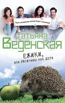 Татьяна Веденская - Ежики, или Мужчины как дети
