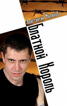 Константин Жиляков - Блатной король. Колючая лирика