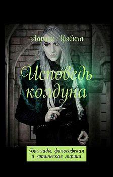 Лариса Цыбина - Исповедь колдуна. Баллады, философская иготическая лирика