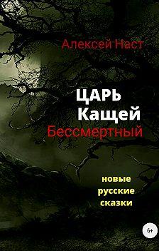 Алексей Наст - Царь Кащей Бессмертный