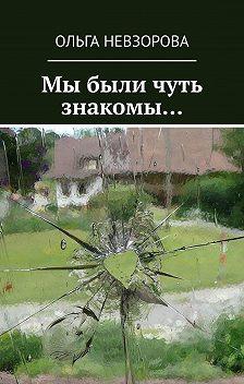 Ольга Невзорова - Мы были чуть знакомы…