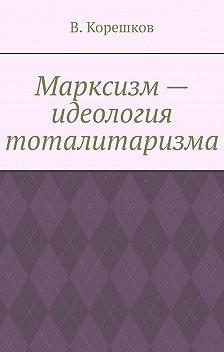 В. Корешков - Марксизм– идеология тоталитаризма