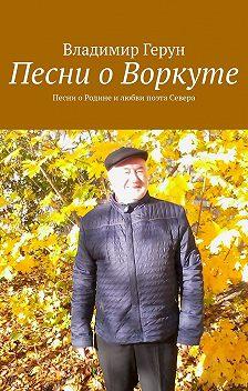 Владимир Герун - Песни о Воркуте. Песни оРодине илюбви поэта Севера