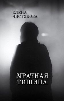Елена Чистякова - Мрачная тишина