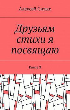 Алексей Сизых - Друзьям стихи я посвящаю. Книга3