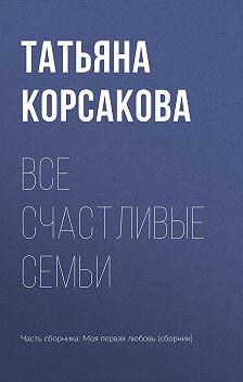 Татьяна Корсакова - Все счастливые семьи
