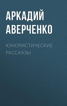 Аркадий Аверченко - Юмористические рассказы
