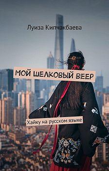 Луиза Кипчакбаева - Мой шелковыйвеер. Хайкуна русском языке