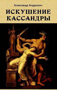 Александр Андрюхин - Искушение Кассандры