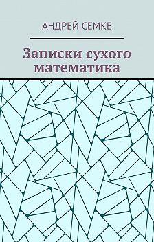 Андрей Семке - Записки сухого математика