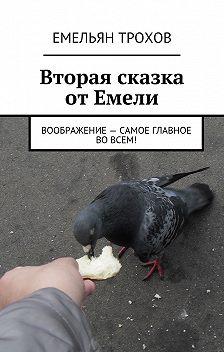 Емельян Трохов - Вторая сказка от Емели. Воображение – самое главное во всем!