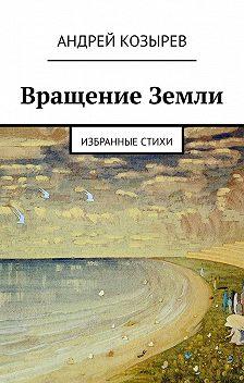 Андрей Козырев - Вращение Земли. Избранные стихи